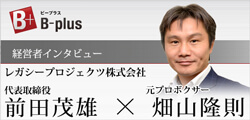 B-plus 経営者インタビュー 代表取締役 前田茂雄×元プロボクサー畑山隆則